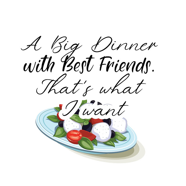 A Big Dinner with Best Friends. That's what I want