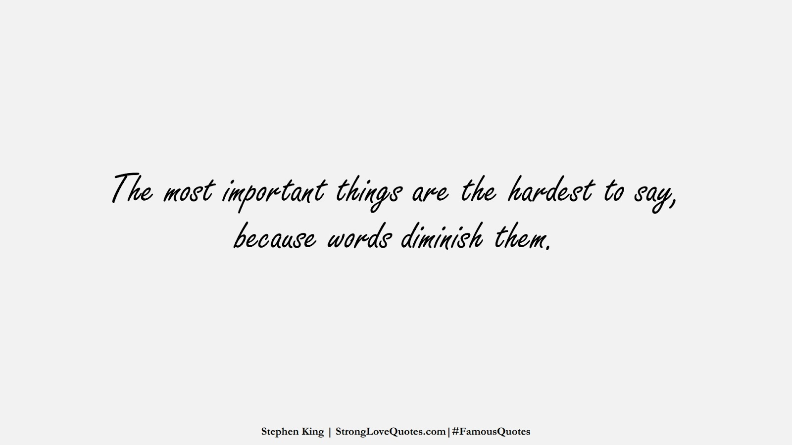 The most important things are the hardest to say, because words diminish them. (Stephen King);  #FamousQuotes