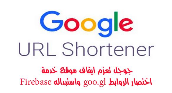 جوجل تعزم ايقاف موقع خدمة اختصار الروابط goo.gl واستبداله Firebase