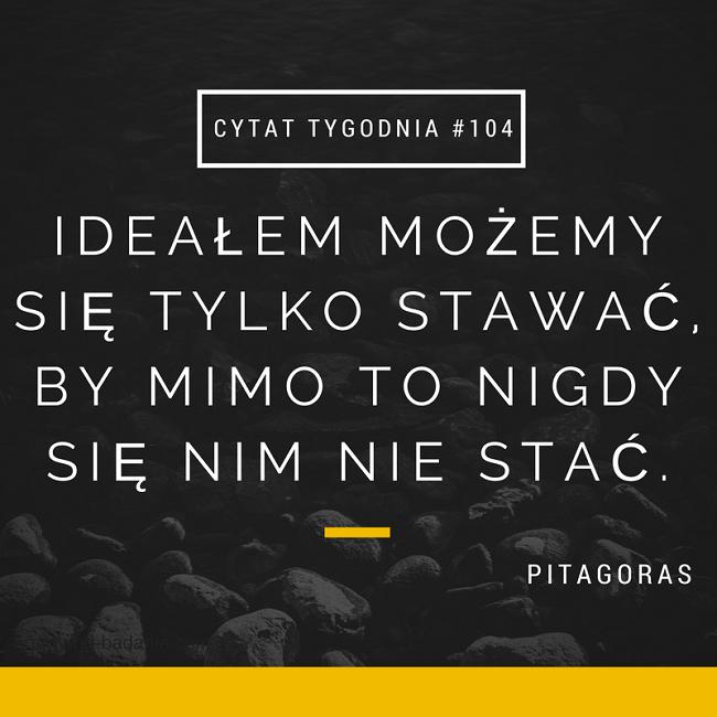 Ideałem możemy się tylko stawać, by mimo to nigdy się nim nie stać - Pitagoras