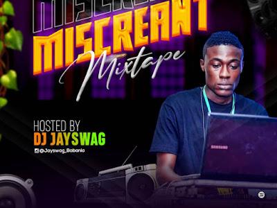 DOWNLOAD MIXTAPE: DJ Jayswag - Miscreant Mixtape