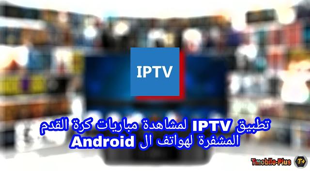 تطبيق IPTV لمشاهدة مباريات كرة القدم المشفرة لهواتف ال Android