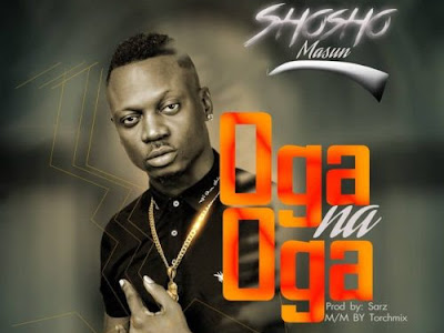 DOWNLOAD MP3: Shosho - Oga Na Oga (Prod. Sarz) |@shosho_masun