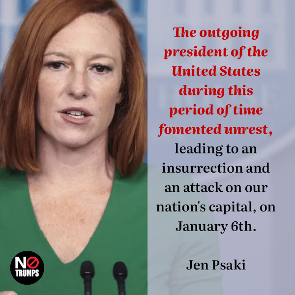 The outgoing president of the United States during this period of time fomented unrest, leading to an insurrection and an attack on our nation's capital, on January 6th. — White House press secretary Jen Psaki