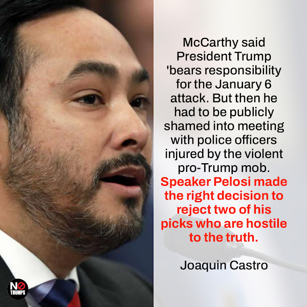 McCarthy said President Trump 'bears responsibility for the January 6 attack. But then he had to be publicly shamed into meeting with police officers injured by the violent pro-Trump mob. Speaker Pelosi made the right decision to reject two of his picks who are hostile to the truth. — U.S. Rep. Joaquin Castro, D-Texas