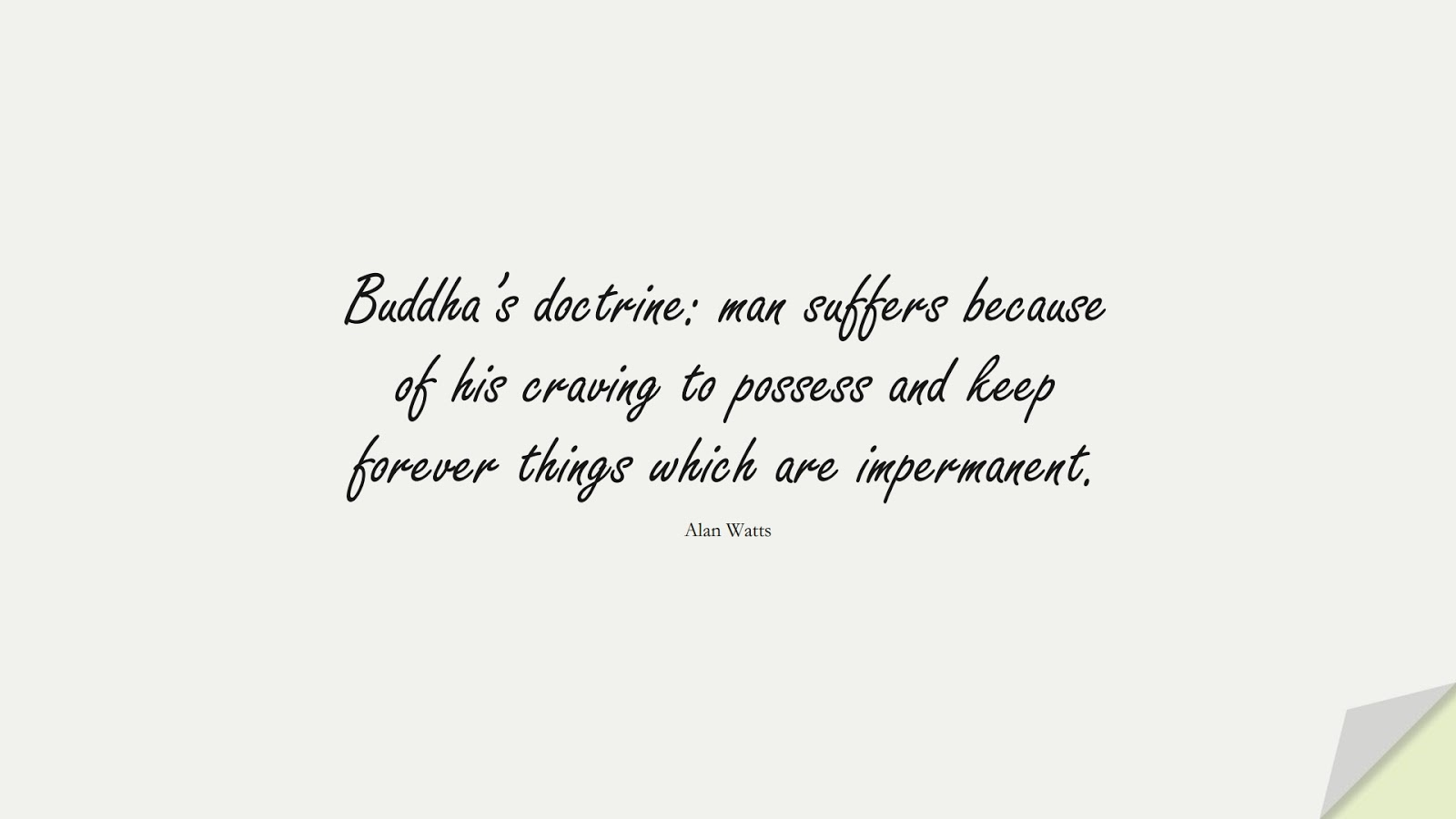 Buddha's doctrine: man suffers because of his craving to possess and keep forever things which are impermanent. (Alan Watts);  #DepressionQuotes