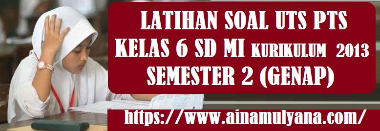 Latihan Soal UTS PTS Kelas 6 SD MI Kurikulum 2013 Semester 2 (Genap) Tahun 2021/2022
