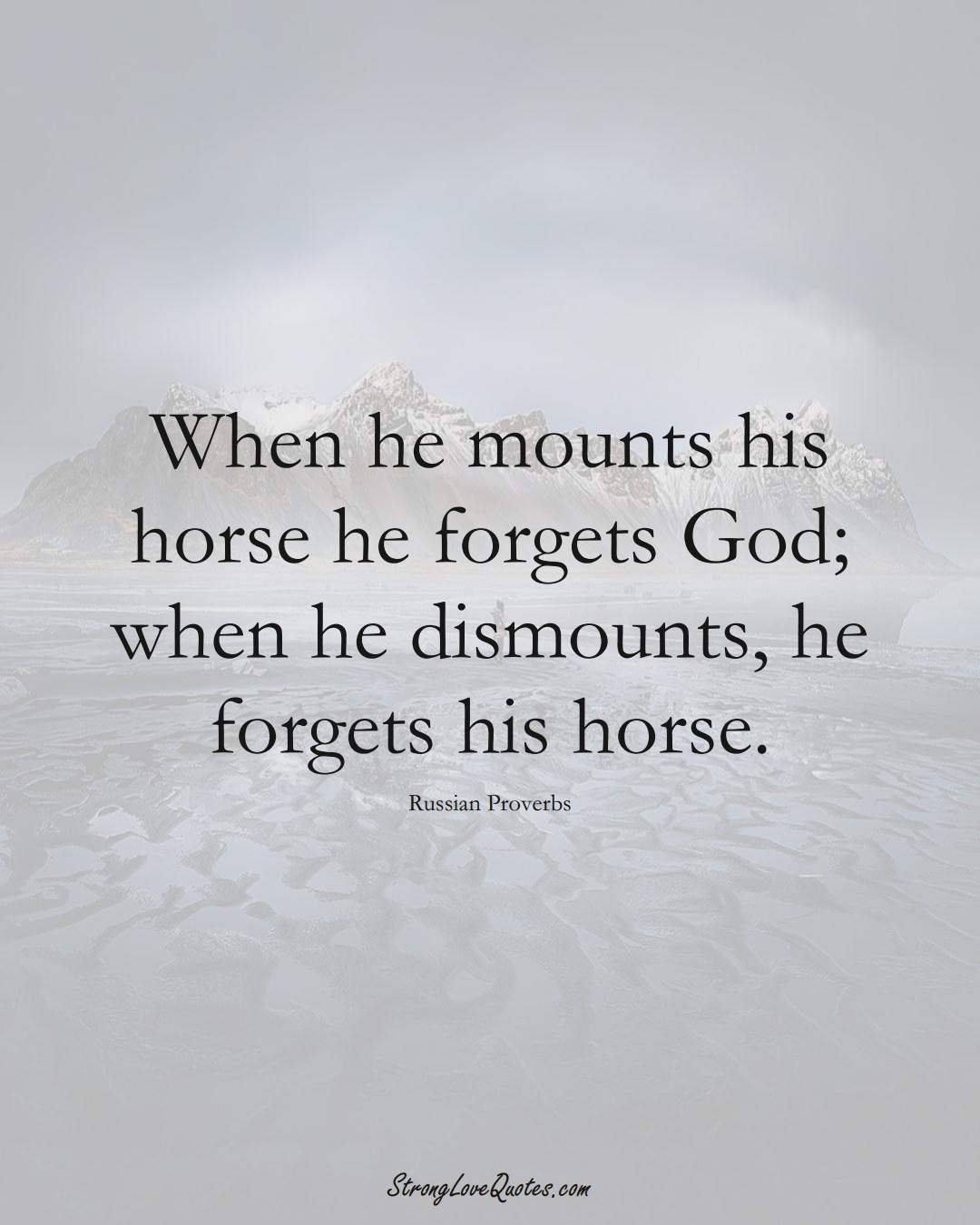 When he mounts his horse he forgets God; when he dismounts, he forgets his horse. (Russian Sayings);  #AsianSayings