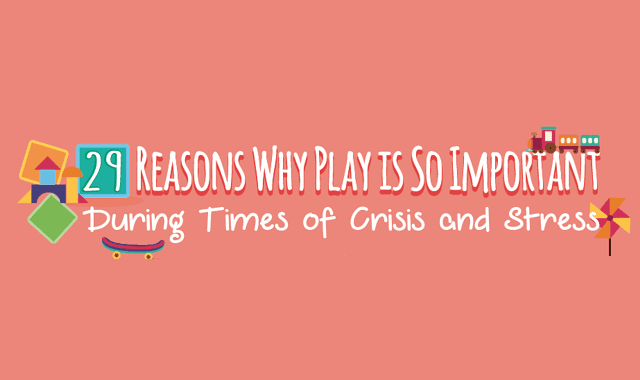 29 Reasons Why Play is So Important During Times of Crisis and Stress