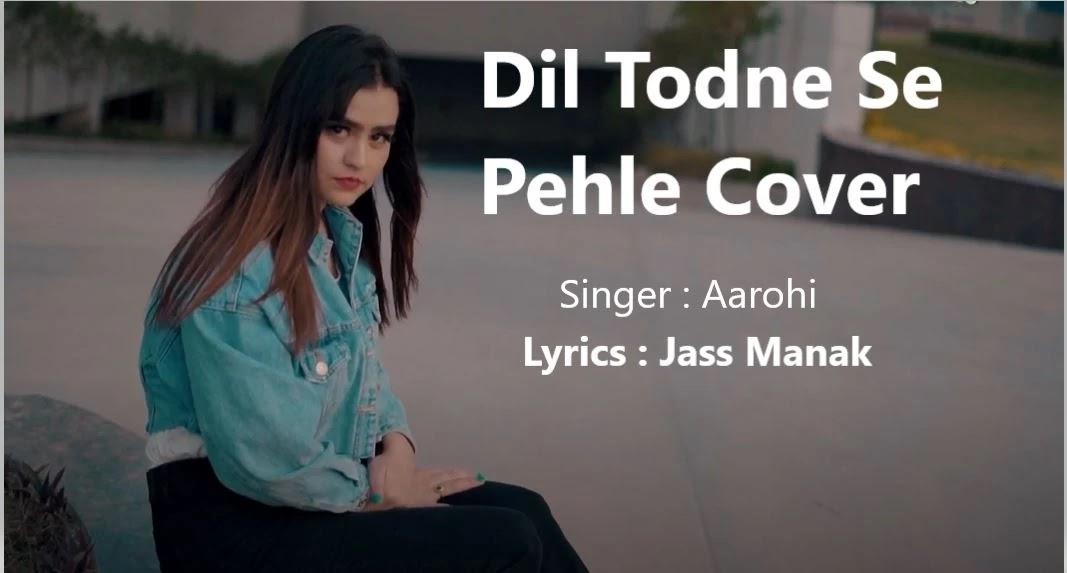 Dil Todne Se Pehle Cover Mp3 song download (मेरा दिल तोड़ने से पहले): Aarohi (Full Song) Jass Manak, Mp3 songs Download, Song : Dil Todne Se Pehle Cover  Singer : Aarohi  Lyrics : Jass Manak   Composer : Jass Manak   Music : Sharry Nexus   DOP : Arpan Chahal  Editor : Mayank Thapar  Vedio Credits : Piyush Gautam  Artist Management : Gurbaksh Singh Dhillon, Oshan Raj  Produced By : Kv Dhillon  Online Promotions : GK DIGITAL  Music Label : Geet MP3, Dil Todne Se Pehle Cover : Aarohi (Full Song) Jass Manak - Lyrics In English    Na maut tumhe aayegi  Na jee paoge  Na bhookh tumhe lagegi  Na pee paoge    Na maut tumhe aayegi  Na jee paoge  Na bhookh tumhe lagegi  Na pee paoge    Ro vi ta hona nahi  So vi ta hona nahi  Ro ni hona, so ni hona  Yaad meri tadpayegi ho    Ho mera dil todne se pehle  Ye soch lena  Baari aapki bhi aayegi    Ho mera dil todne se pehle  Ye soch lena  Baari aapki bhi aayegi  Haan baari aapki bhi aayegi    Tera chhod jana meri jaan le gaya hai  Itna pukara tumhe gala beh gaya hai  Tera chhod jana meri jaan le gaya hai  Itna pukara tumhe gala beh gaya hai    Gairon ki rahon mein  Gairon ki bahon mein  Jab jab bhi tu soyegi  Tujhe neend kabhi na aayegi ho  googleblogg.com    Ho mera..  Ho mera dil todne se pehle  Ye soch lena  Baari aapki bhi aayegi  Ho mera dil todne se pehle  Ye soch lena  Baari aapki bhi aayegi    Haan tere layi hi jee raha  Tere laiye hi marega  Fark meri ye maut ka kya aapko padega    Pagal ne pyaar kiya  Pyar ne bekar kiya  Jo jo mere saath kiya  Kya tu ye sab seh payegi    Ho mera  Ho mera dil todne se pehle  Ye soch lena  Baari aapki bhi aayegi  Ho mera dil todne se pehle  Ye soch lena  Baari aapki bhi aayegi    मेरा दिल तोड़ने से पहले Cover : Aarohi (Full Song) Jass Manak - Lyrics In Hindi    ना मौत तुम्हें आएगी ना जी पाओगे  ना भूख तुम्हें लगेगी ना पी पाओगे  ना मौत तुम्हें आएगी ना जी पाओगे  ना भूख तुम्हें लगेगी ना पी पाओगे  रो वी तां होना नी  सो वी तां होना नी  रो नी होना सो नी होना  याद मेरी तड़पायेगी  ओ ओ..    ओ मेरा दिल 