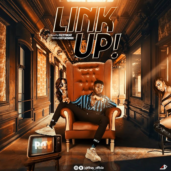MUSIC: Ray - Link Up (Prod. By FizzyBeat) | @Rhay_officia