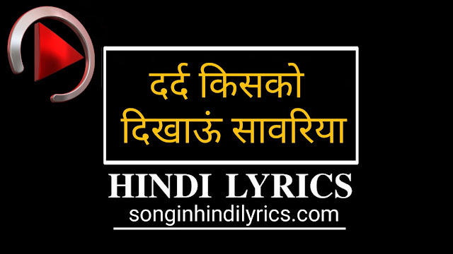 दर्द किसको दिखाऊं सावरिया - Dard Kisko Dikhaun Sawariya Lyrics - Raju Singh Anuragi