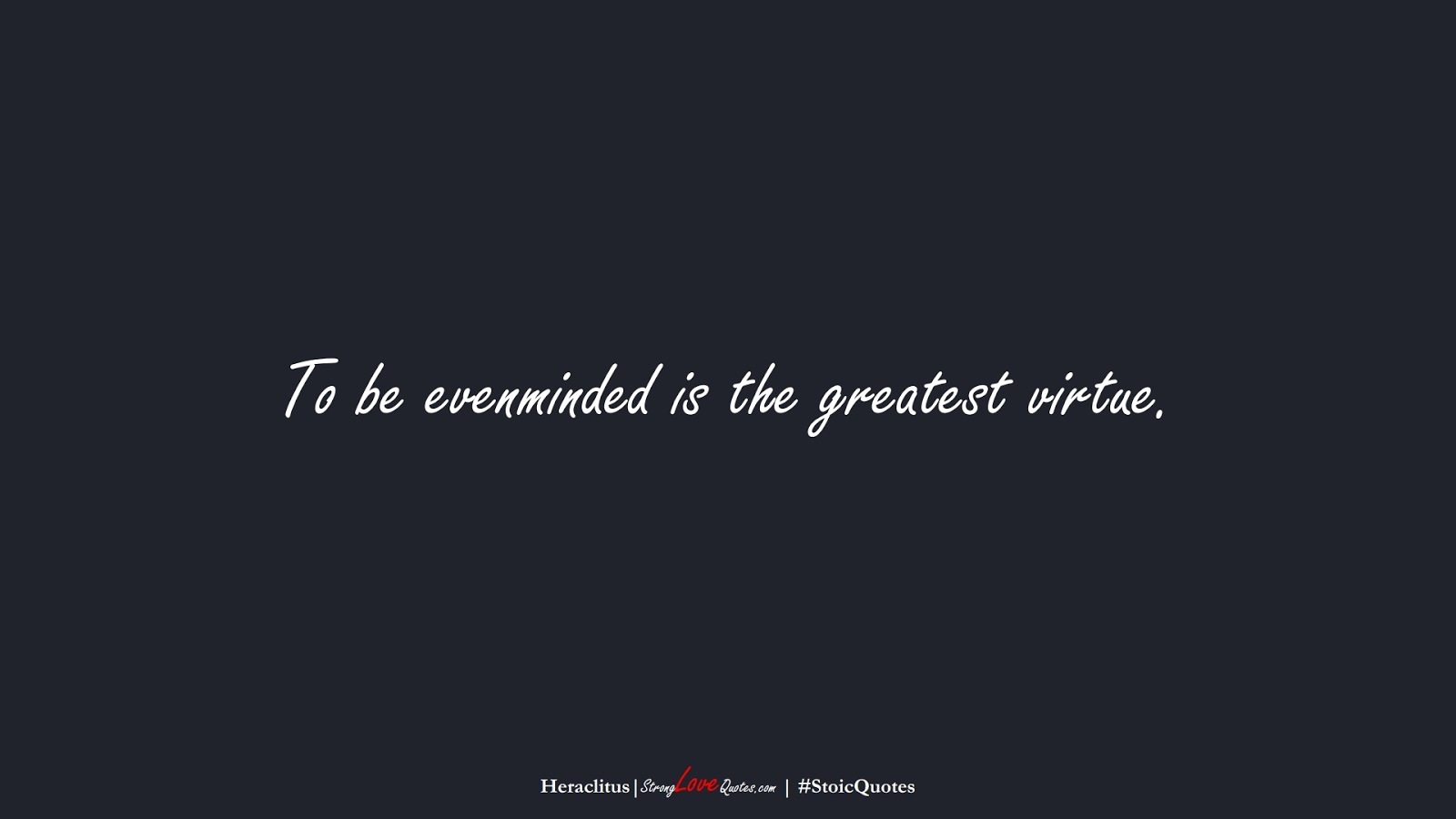 To be evenminded is the greatest virtue. (Heraclitus);  #StoicQuotes