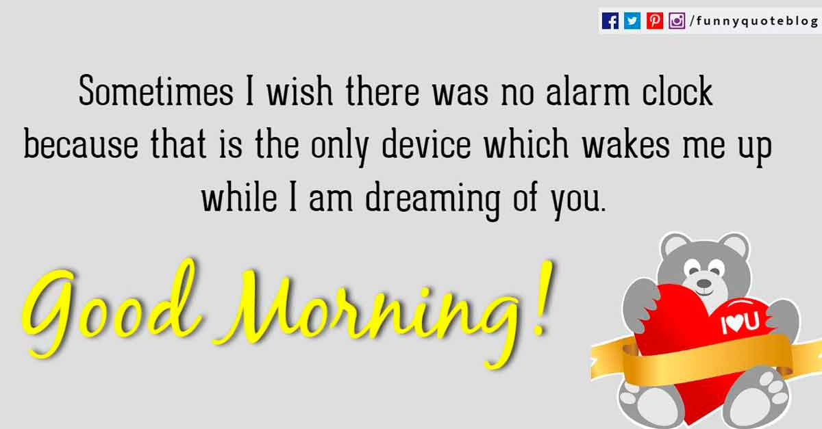 Sometimes I wish there was no alarm clock because that is the only device which wakes me up while I am dreaming of you.