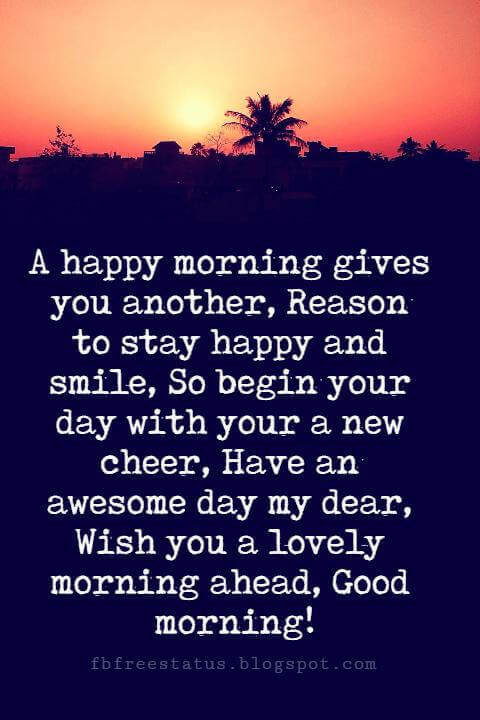 Good Morning Text Messages, A happy morning gives you another, Reason to stay happy and smile, So begin your day with your a new cheer, Have an awesome day my dear, Wish you a lovely morning ahead, Good morning!