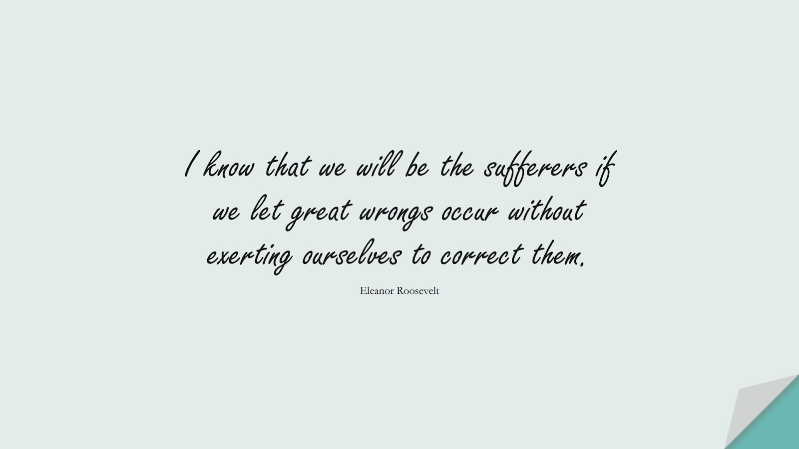 I know that we will be the sufferers if we let great wrongs occur without exerting ourselves to correct them. (Eleanor Roosevelt);  #BeingStrongQuotes