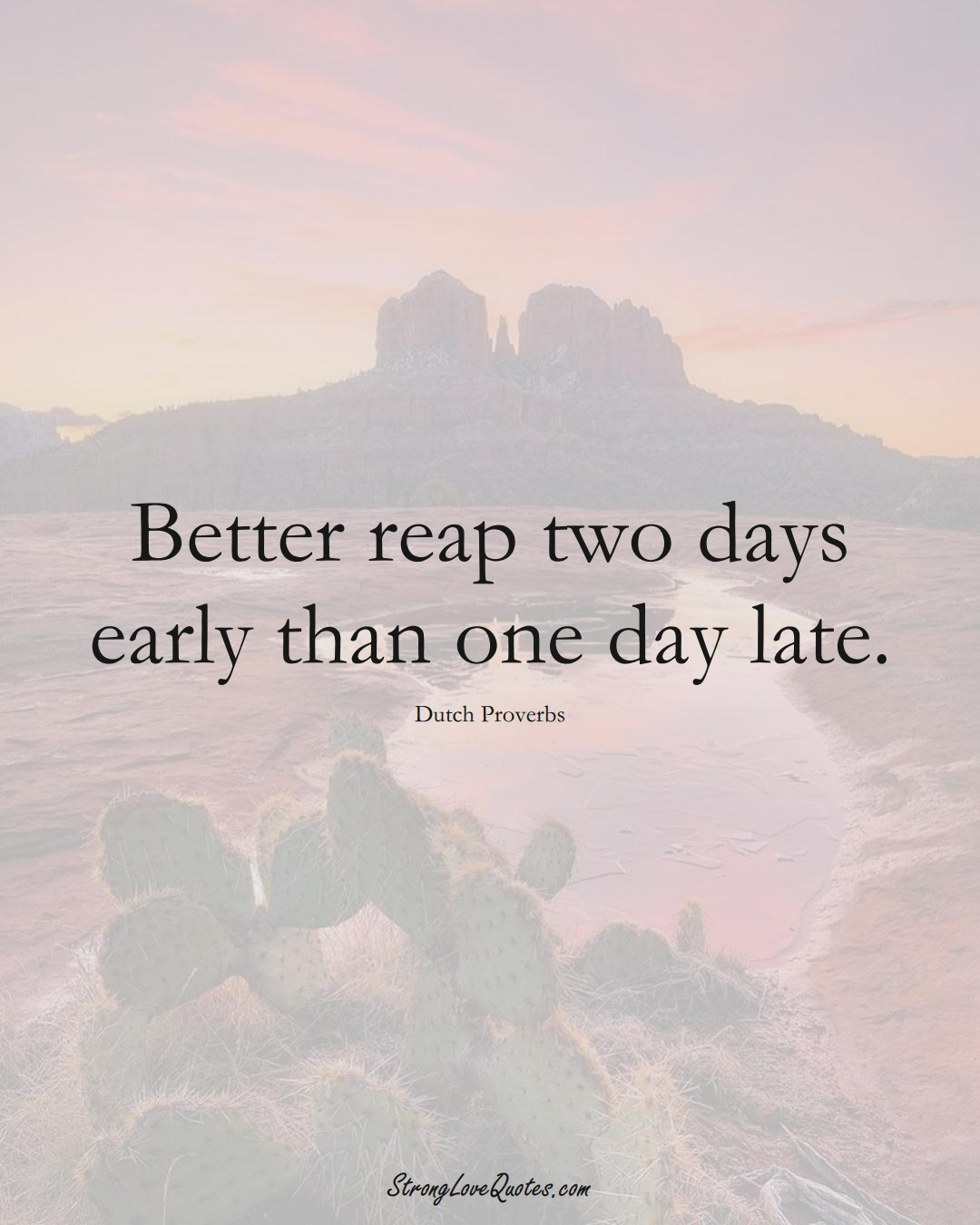 Better reap two days early than one day late. (Dutch Sayings);  #EuropeanSayings