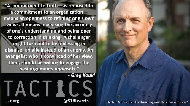 """Quote from Greg Koukl's book """"Tactics: A Game Plan For Discussing Your Christian Convictions"""": """"A commitment to truth — as opposed to a commitment to an organization — means an openness to refining one's own views. It means increasing the accuracy of one's understanding and being open to correction in thinking. A challenger might turn out to be a blessing in disguise, an ally instead of an enemy. An evangelist who is convinced of her view, then, should be willing to engage the best arguments against it."""""""