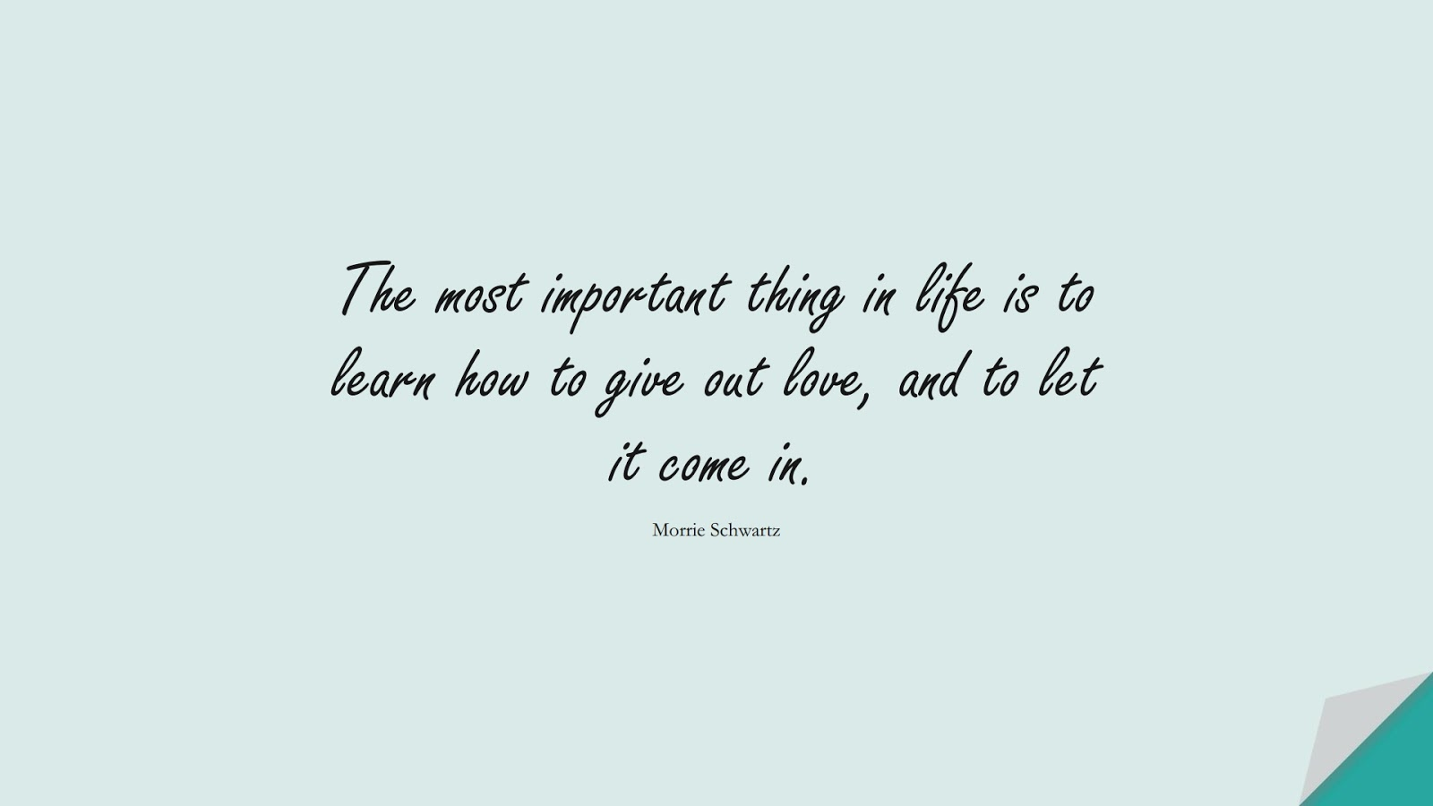 The most important thing in life is to learn how to give out love, and to let it come in. (Morrie Schwartz);  #LifeQuotes