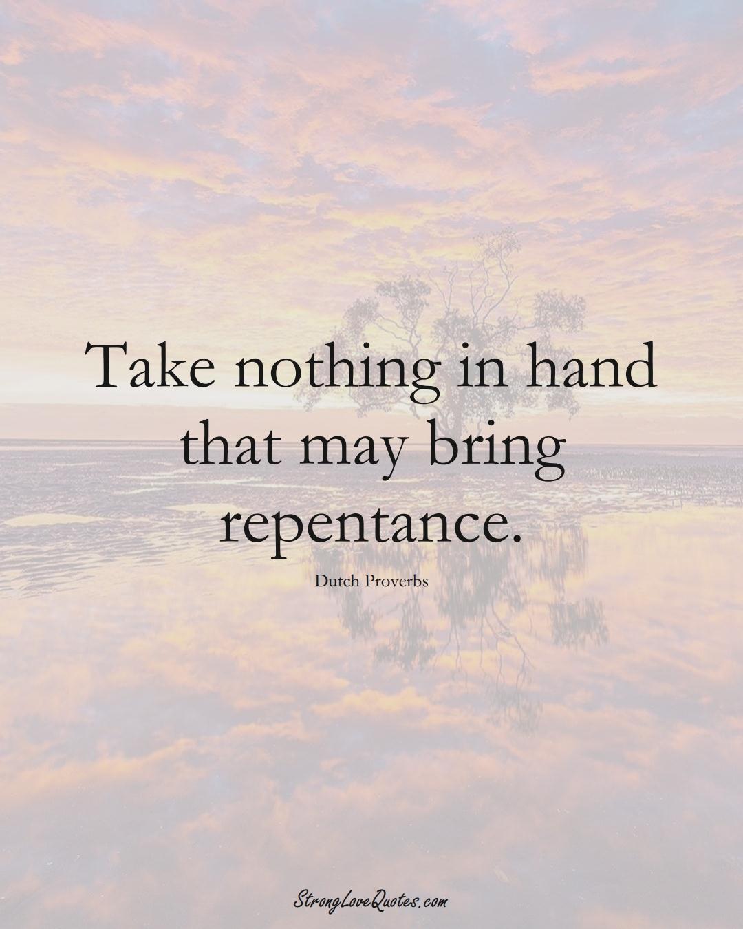 Take nothing in hand that may bring repentance. (Dutch Sayings);  #EuropeanSayings