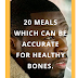 20 Meals which can be  Accurate for Healthy Bones