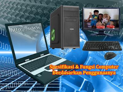 Spesifikasi dan fungsi computer berdasarkan penggunaanya