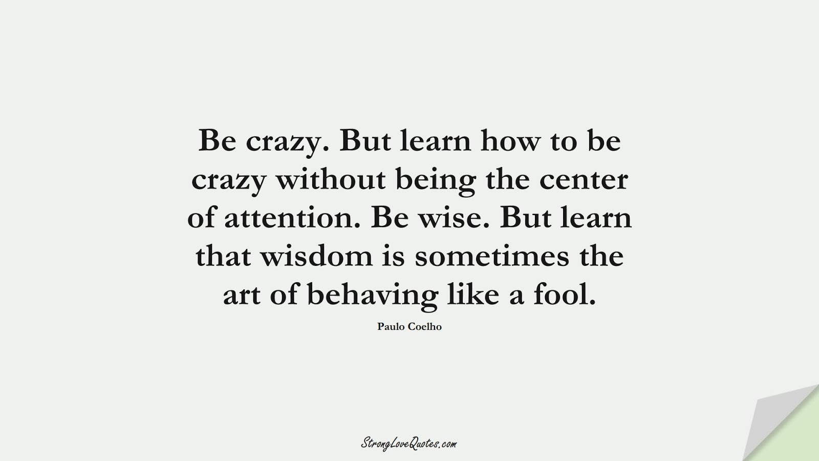 Be crazy. But learn how to be crazy without being the center of attention. Be wise. But learn that wisdom is sometimes the art of behaving like a fool. (Paulo Coelho);  #LearningQuotes