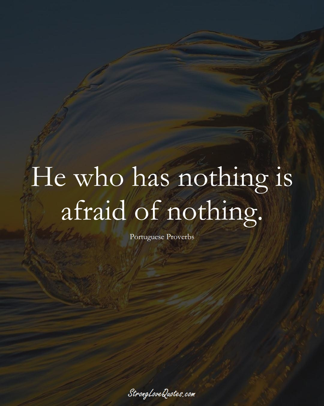 He who has nothing is afraid of nothing. (Portuguese Sayings);  #EuropeanSayings