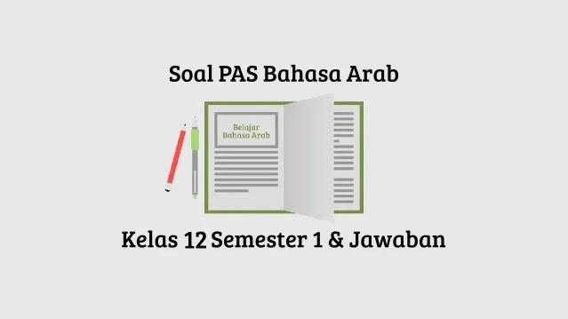 Soal PAS Bahasa Arab Kelas 12 Semester 1 Beserta Jawaban tahun 2020-2021