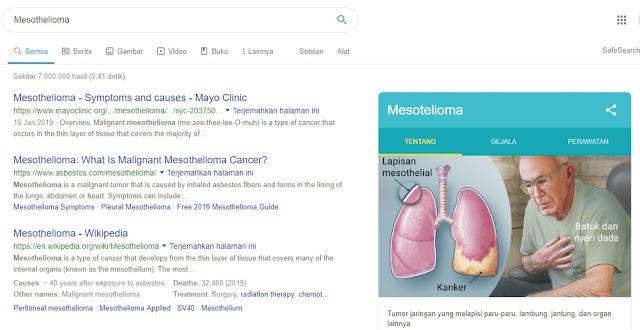 Mesothelioma adalah salah satu jenis kanker berbahaya di dunia yang saat ini masih memiliki sedikit pasien akibat terlalu banyak menghirup serpihan dan debu berbahan dasar asbes, sehingga para pasien mengalami gejala berupa:     sesak nafas, mudah lelah, batuk berkepanjangan, nyeri, dan penurunan berat badan, akibat pengeroposan organ dalam, seperti: jantung, paru-paru, serta lapisan kandung kemih. Jika penderita mengalami gejala seperti di atas dengan jangka waktu yang lama, diharap untuk cek kesehatan ke dokter yang ahli.    Harga per klik atau CPC dengan keyword Mesothelioma dibandrol harga tinggi hingga mencapai 60 dolar atau setara 700 ribuan rupiah