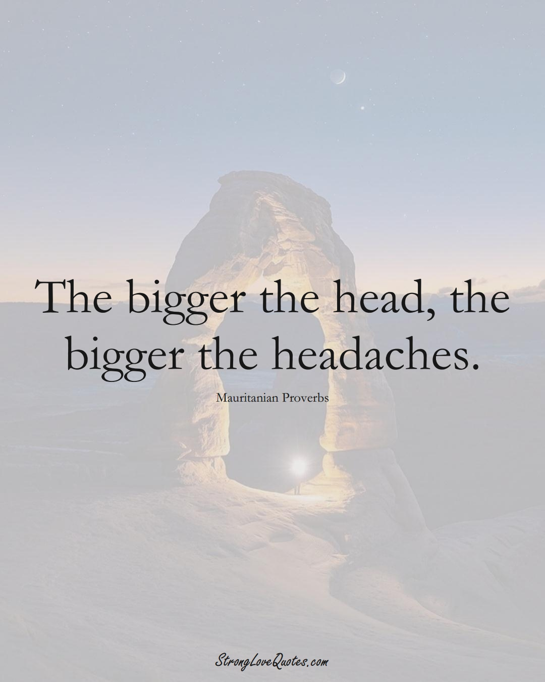 The bigger the head, the bigger the headaches. (Mauritanian Sayings);  #AfricanSayings