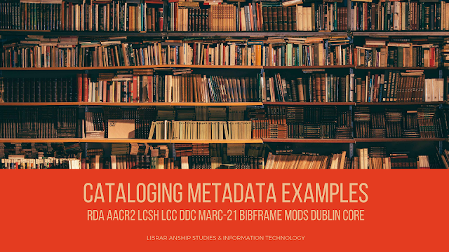 Cataloging Metadata Examples : RDA AACR2 LCSH LCC DDC MARC-21 BIBFRAME Etc.