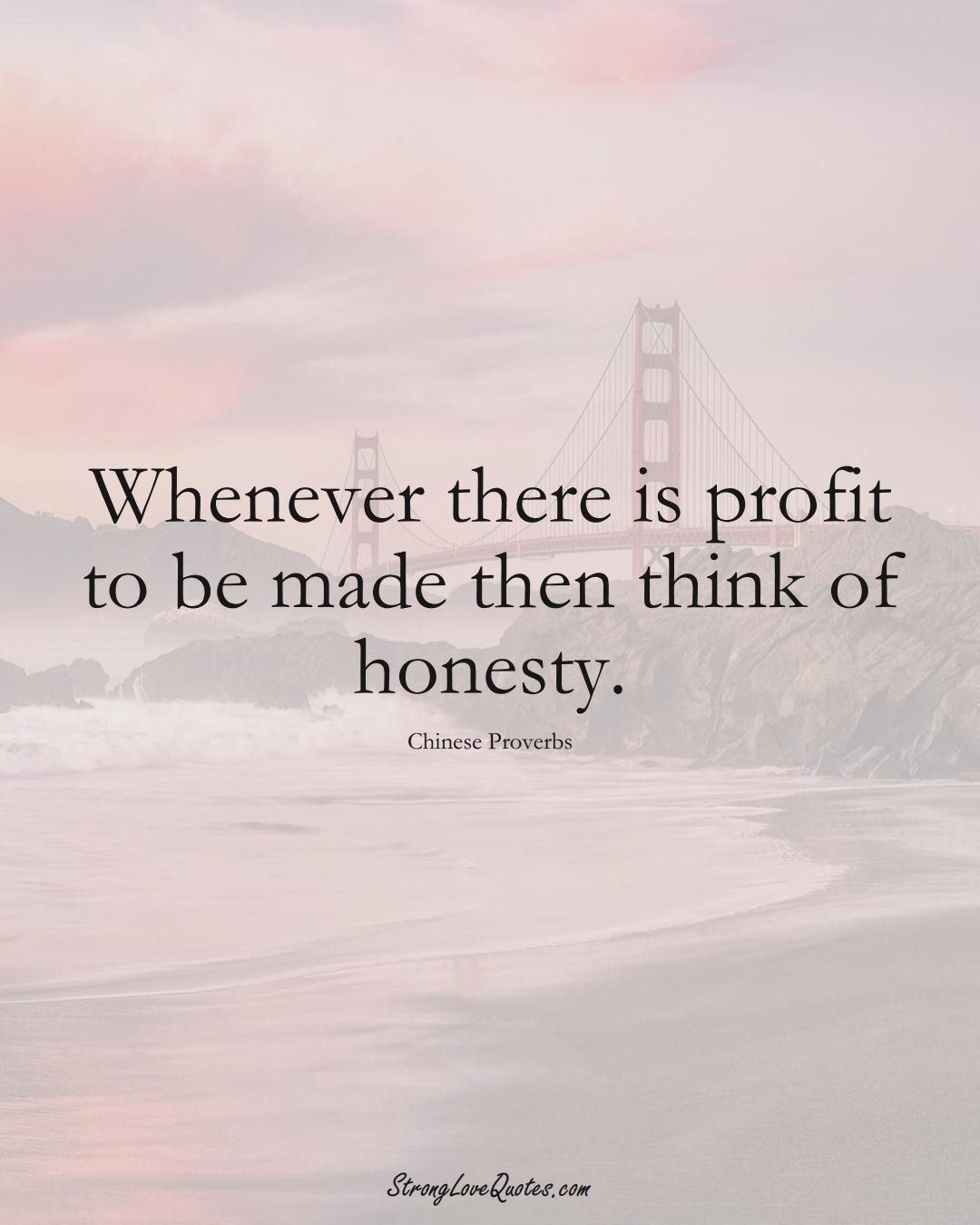 Whenever there is profit to be made then think of honesty. (Chinese Sayings);  #AsianSayings
