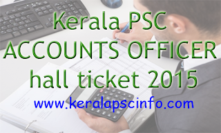 Kerala PSC decide to publish Account Officer hall ticket/Admit card 2015. Candidates can download the hall ticket through the  official website of Kerala PSC, www.keralapsc.gov.in, Download Kerala PSC Account Officer hall ticket 2015, Account Officer hall ticket 2015, Download Account Officer hall ticket, Download Kerala PSC Account Officer Exam hall ticket, PSC Account Officer admission ticket 2015, Kerala PSC Account Officer, PSC Hall ticket, PSC detailed Exam syllabus,