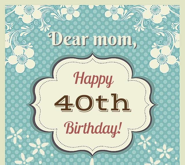 40th Birthday Wishes for Mother - Happy 40th Birthday!