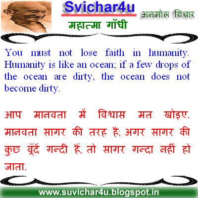 You must not lose faith in humanity. Humanity is like an ocean; if a few drops of the ocean are dirty, the ocean does not become dirty.