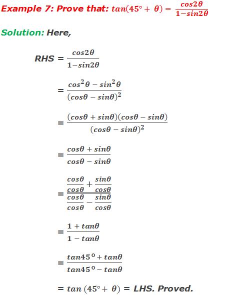 Example 7: Prove that: tan(45°+ θ)= cos2θ/(1-sin2θ) Solution: Here, RHS = cos2θ/(1-sin2θ)         = (〖cos〗^2 θ - 〖sin〗^2 θ)/(cosθ - sinθ)^2          = (cosθ + sinθ)(cosθ - sinθ)/(cosθ - sinθ)^2          = (cosθ + sinθ)/(cosθ - sinθ)         = (cosθ/cosθ  + sinθ/cosθ)/(cosθ/cosθ  - sinθ/cosθ)         = (1 + tanθ)/(1 - tanθ)          = (tan45° + tanθ)/(tan45° - tanθ)         = tan(45°+ θ) = LHS. Proved.