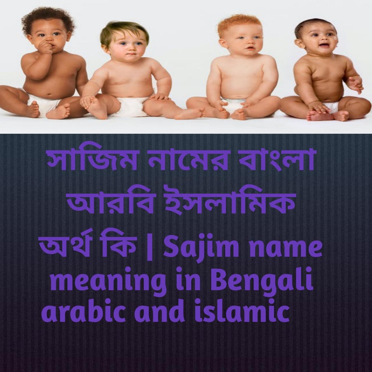 সাজিম নামের অর্থ কি, সাজিম নামের বাংলা অর্থ কি, সাজিম নামের ইসলামিক অর্থ কি, Sajim name meaning in Bengali, সাজিম কি ইসলামিক নাম,