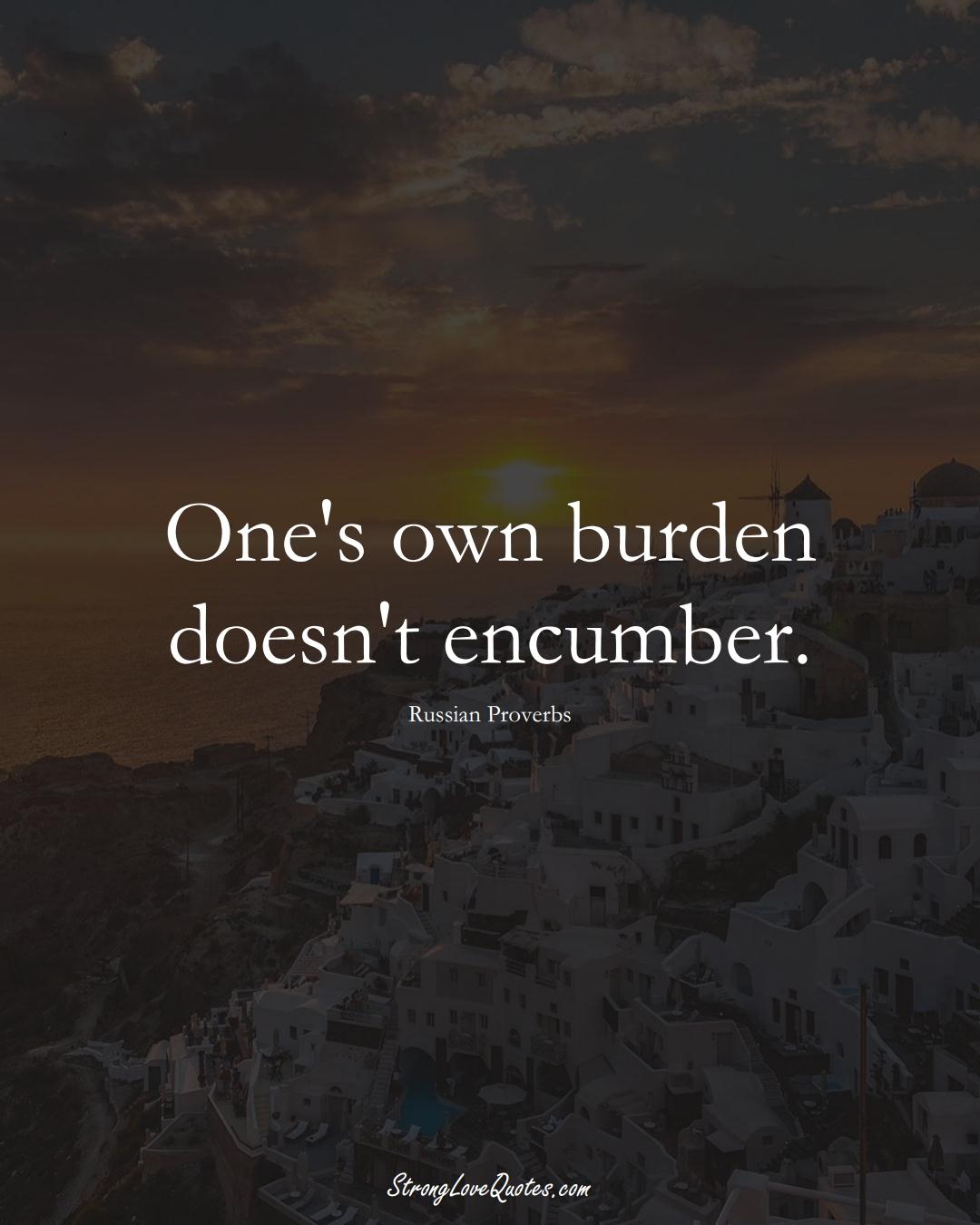One's own burden doesn't encumber. (Russian Sayings);  #AsianSayings