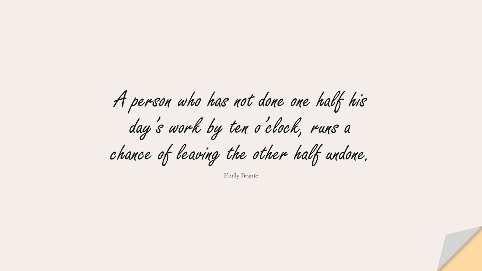 A person who has not done one half his day's work by ten o'clock, runs a chance of leaving the other half undone. (Emily Brante);  #HardWorkQuotes