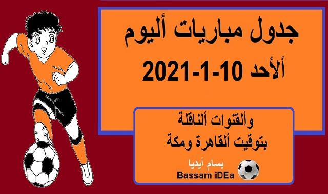 جدول مباريات اليوم الاحد 10-1-2021 والقنوات الناقلة بتوقيت القاهرة ومكة