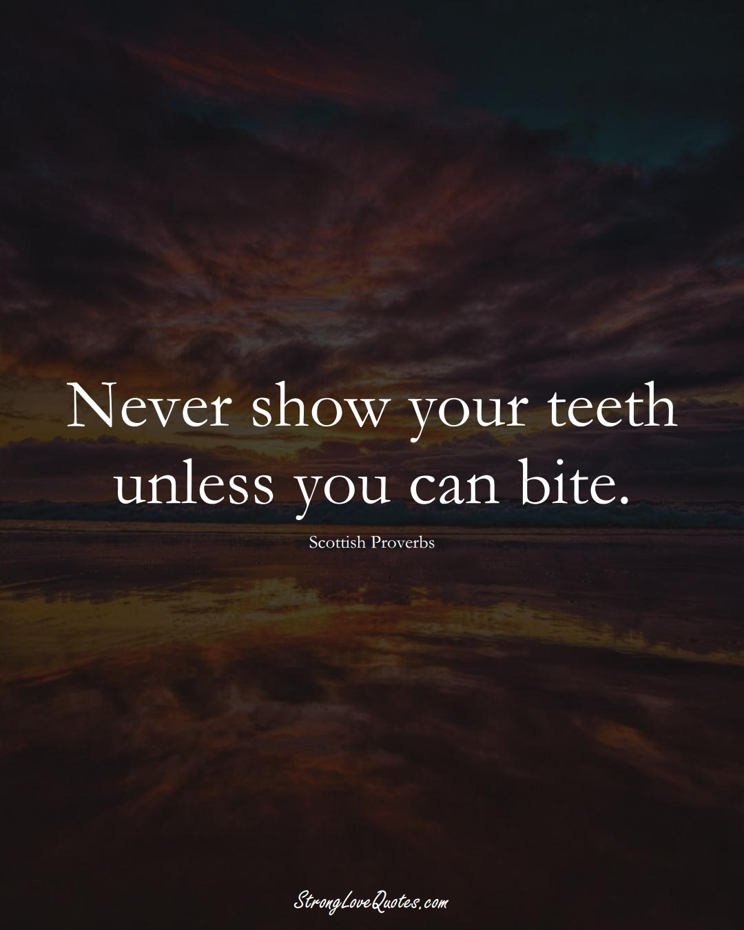 Never show your teeth unless you can bite. (Scottish Sayings);  #EuropeanSayings