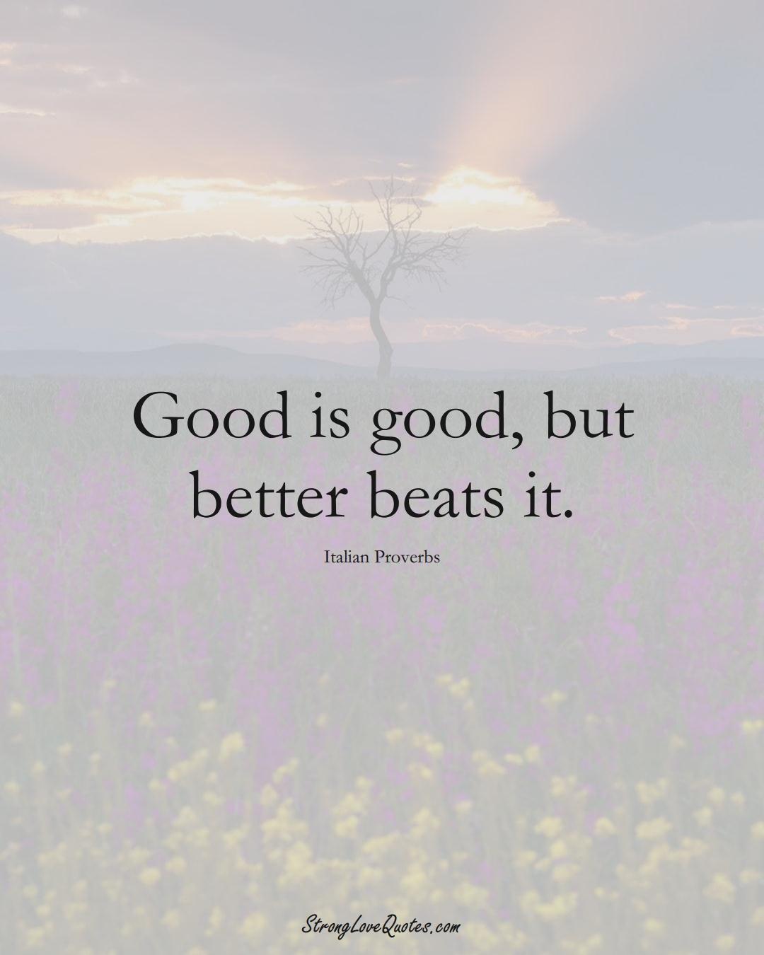 Good is good, but better beats it. (Italian Sayings);  #EuropeanSayings