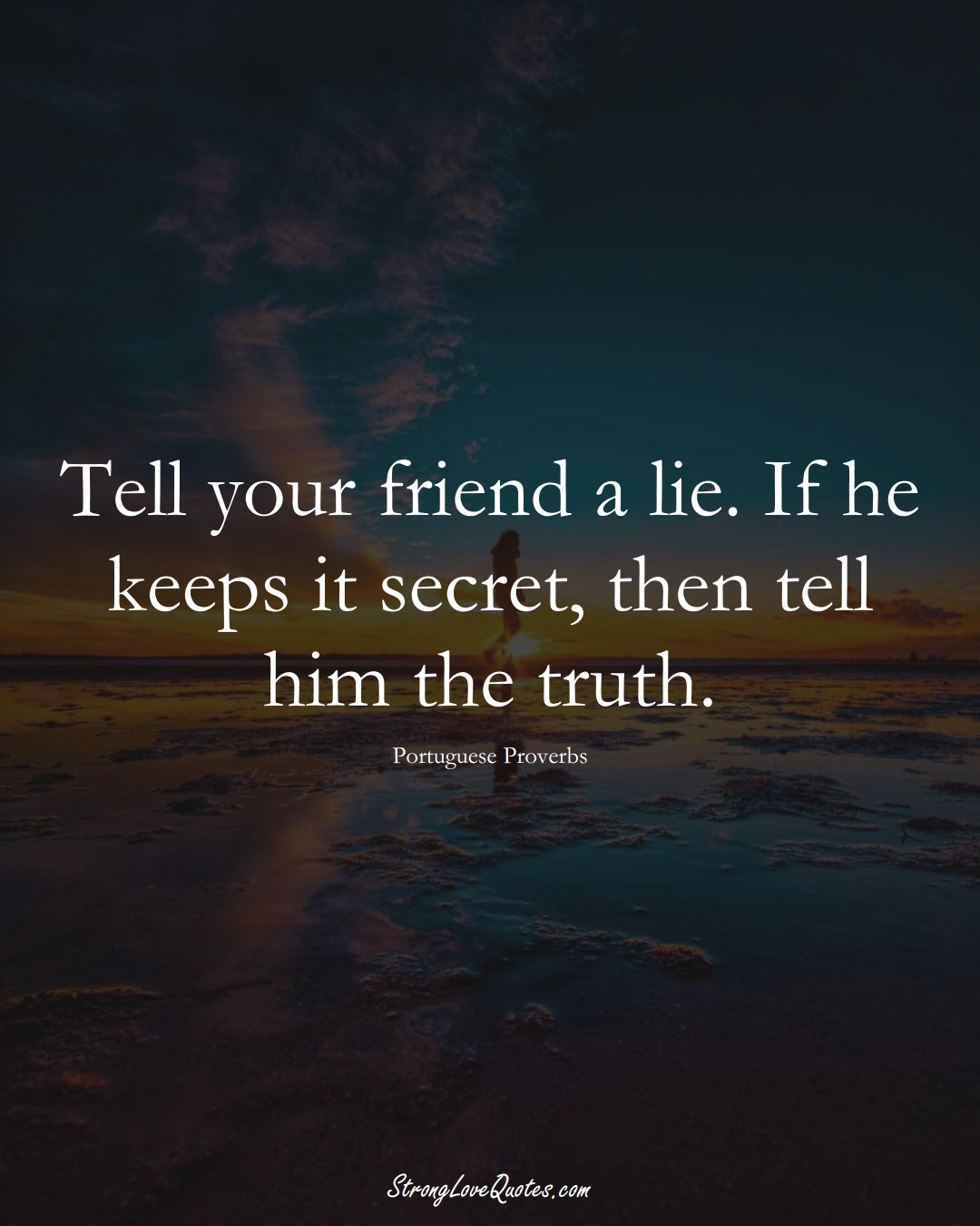 Tell your friend a lie. If he keeps it secret, then tell him the truth. (Portuguese Sayings);  #EuropeanSayings