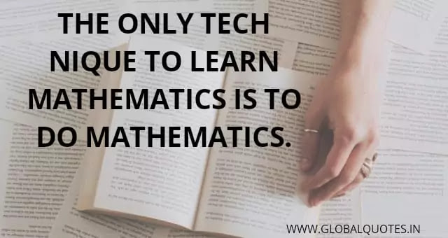 The only technique to learn mathematics is to do mathematics.