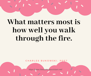 What matters most is how well you walk through the fire. -  CHARLES BUKOWSKI, POET