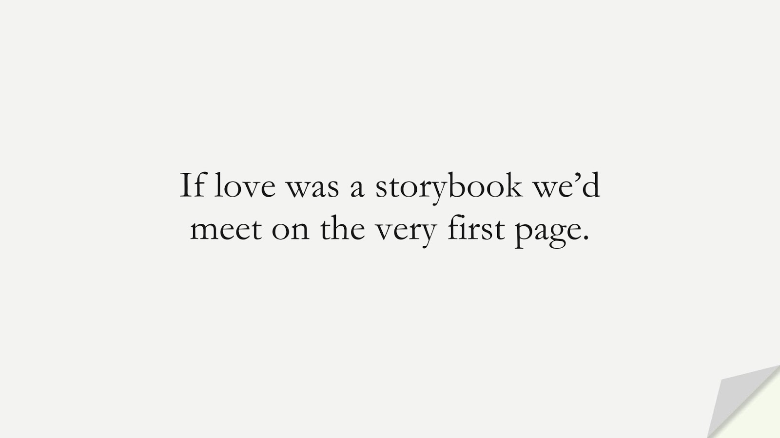 If love was a storybook we'd meet on the very first page.FALSE
