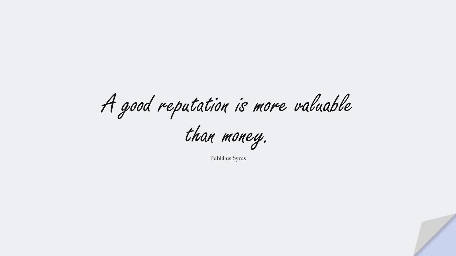 A good reputation is more valuable than money. (Publilius Syrus);  #MoneyQuotes