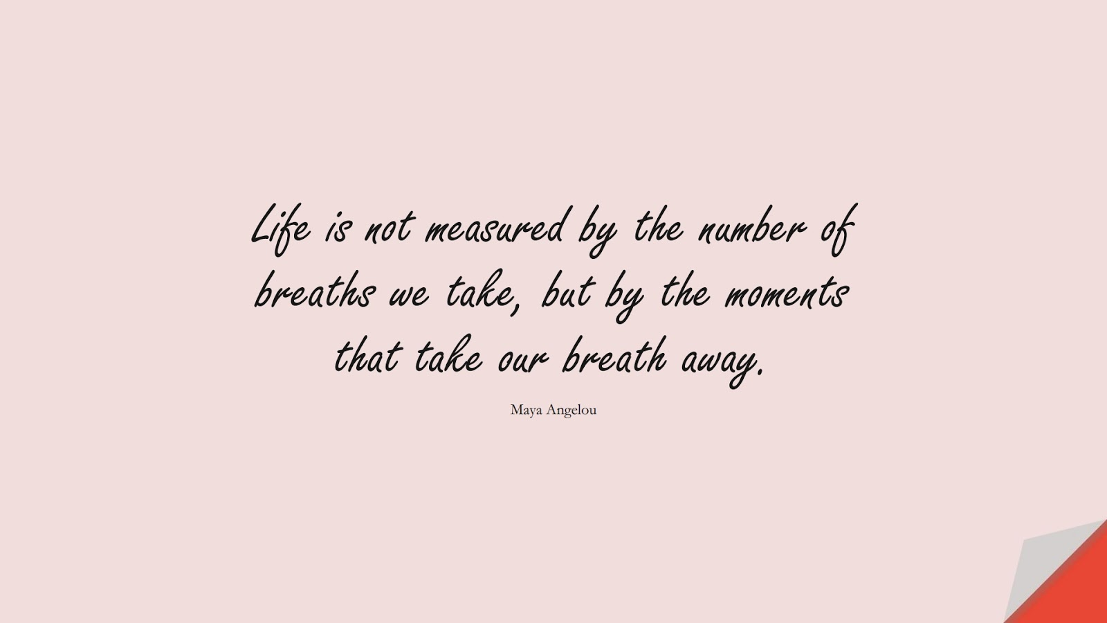 Life is not measured by the number of breaths we take, but by the moments that take our breath away. (Maya Angelou);  #ShortQuotes