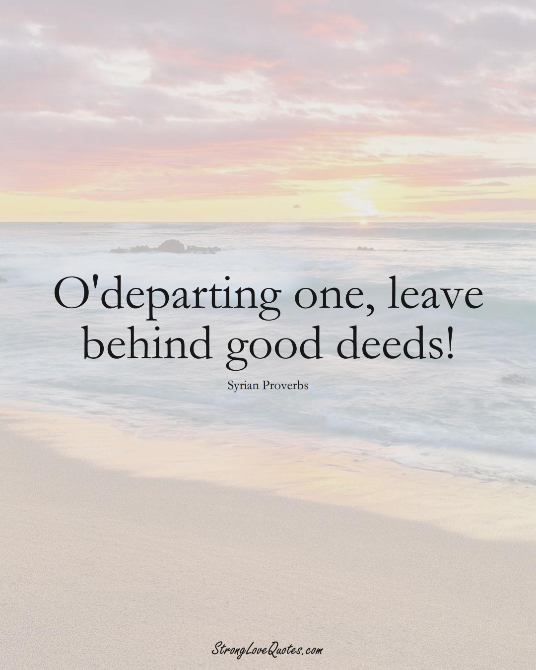 O'departing one, leave behind good deeds! (Syrian Sayings);  #MiddleEasternSayings